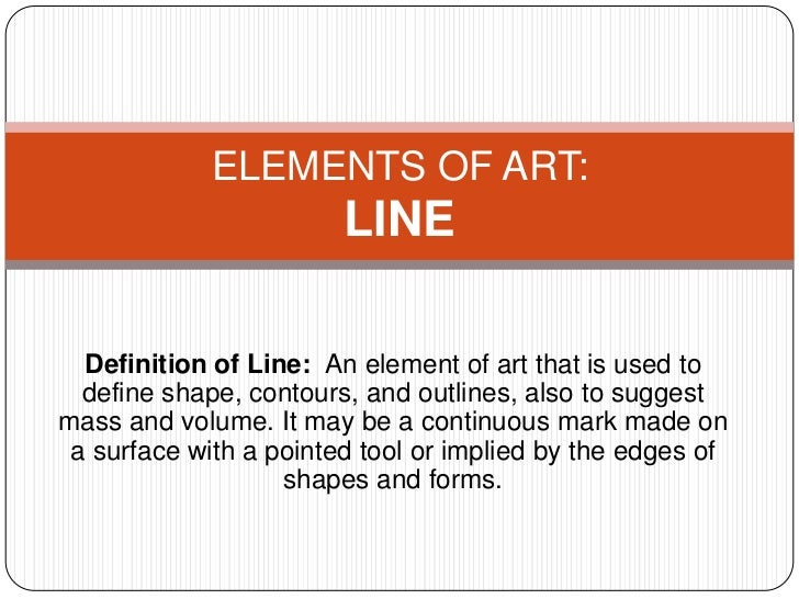 ELEMENTS OF ART:                        LINE  Definition of Line: An element of art that is used to  define shape, contour...