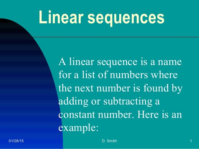 01/28/15 D. Smith 1 Linear sequences A linear sequence is a name for a list of numbers where the next number is found by a...