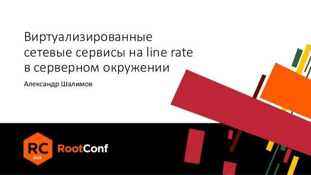 Виртуализированные сетевые сервисы на line rate в серверном окружении Александр Шалимов