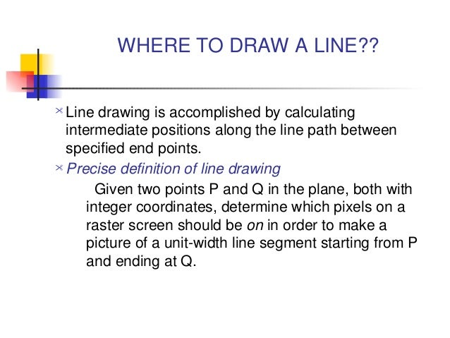 WHERE TO DRAW A LINE?? Line drawing is accomplished by calculating  intermediate positions along the line path between  s...