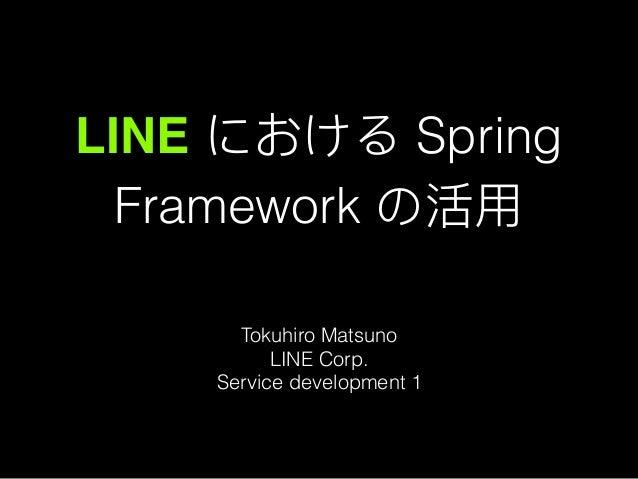LINE における Spring Framework の活⽤用 Tokuhiro Matsuno LINE Corp. Service development 1