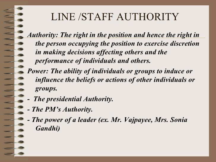 LINE /STAFF AUTHORITY <ul><li>Authority: The right in the position and hence the right in the person occupying the positio...