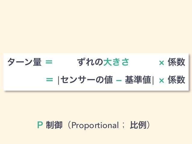 P 制御(Proportional; 比例) ターン量 = ずれの大きさ 係数  = ¦センサーの値  基準値¦ 係数