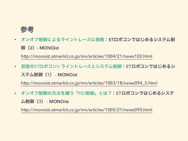 参考 • オンオフ制御によるライントレースに挑戦:ETロボコンではじめるシステム制 御(2)- MONOist http://monoist.atmarkit.co.jp/mn/articles/1004/21/news102.html • ...