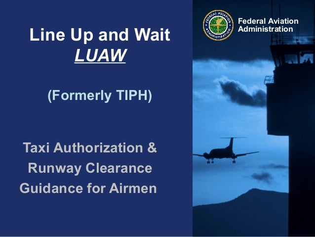 Federal AviationAdministrationLine Up and WaitLUAW(Formerly TIPH)Taxi Authorization &Runway ClearanceGuidance for Airmen