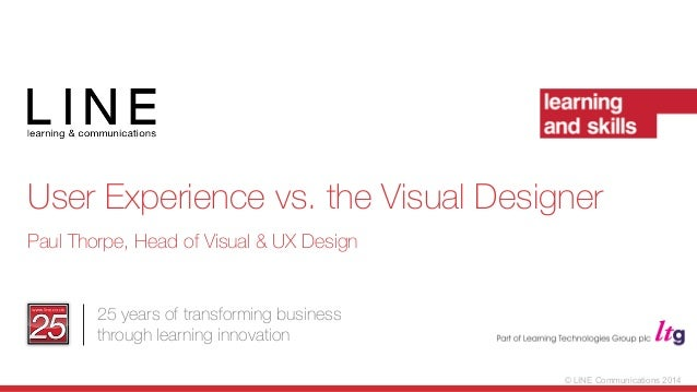 © LINE Communications 2014 25 years of transforming business through learning innovation User Experience vs. the Visual De...