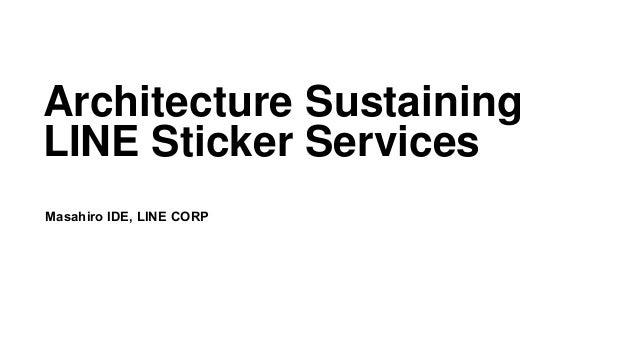Architecture Sustaining LINE Sticker Services Masahiro IDE, LINE CORP