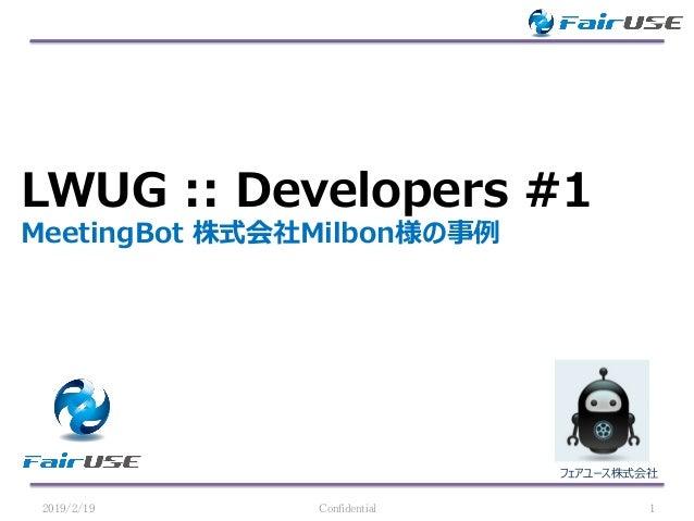 フェアユース株式会社 LWUG :: Developers #1 MeetingBot 株式会社Milbon様の事例 2019/2/19 Confidential 1