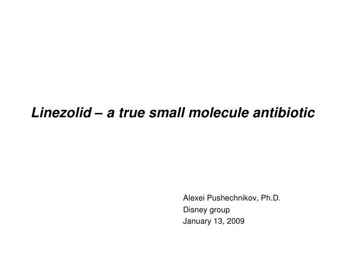 Linezolid – a true small molecule antibiotic<br />Alexei Pushechnikov, Ph.D.<br />Disney group<br />January 13, 2009<br />