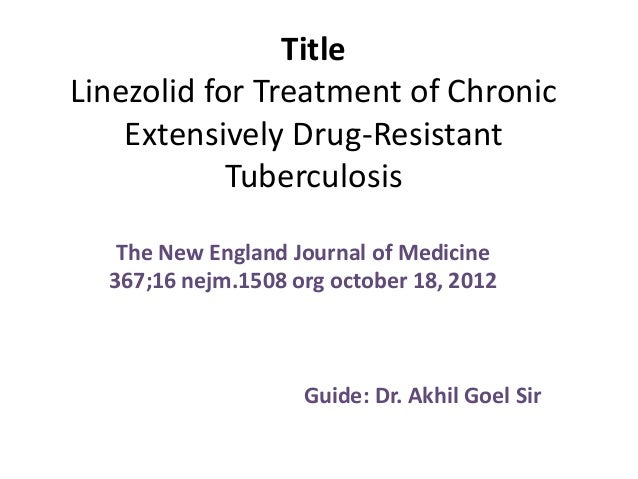 Title Linezolid for Treatment of Chronic Extensively Drug-Resistant Tuberculosis The New England Journal of Medicine 367;1...