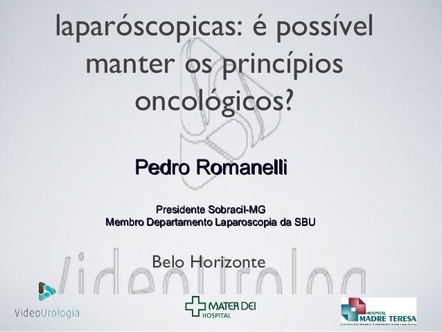 laparóscopicas: é possível manter os princípios oncológicos? Pedro RomanelliPedro Romanelli Presidente Sobracil-MGPresiden...