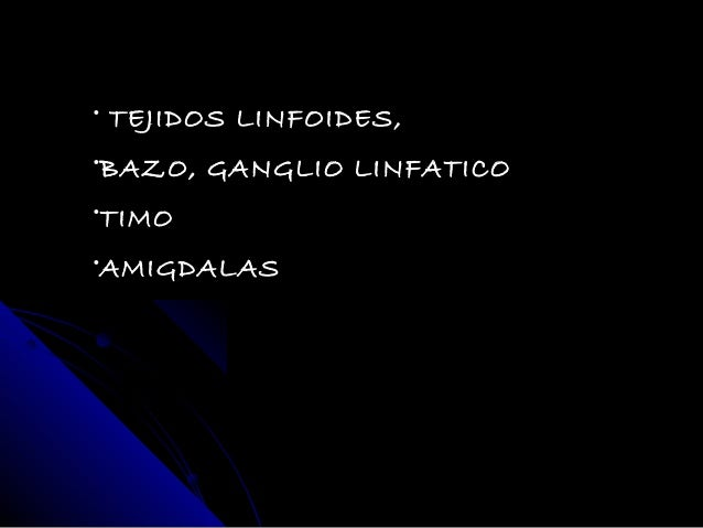 • TEJIDOS LINFOIDES,•BAZO, GANGLIO LINFATICO•TIMO•AMIGDALAS