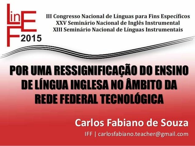 POR UMA RESSIGNIFICAÇÃO DO ENSINO DE LÍNGUA INGLESA NO ÂMBITO DA REDE FEDERAL TECNOLÓGICA Carlos Fabiano de Souza IFF | ca...