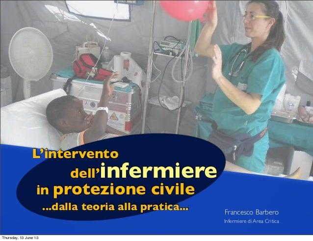 Francesco BarberoInfermiere di Area CriticaL'intervento...dalla teoria alla pratica...dell'infermierein protezione civileT...