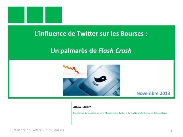L'influence de Twitter sur les Bourses : Un palmarès de Flash Crash  Novembre 2013 Alban JARRY Co-éditeur de la rubrique «...