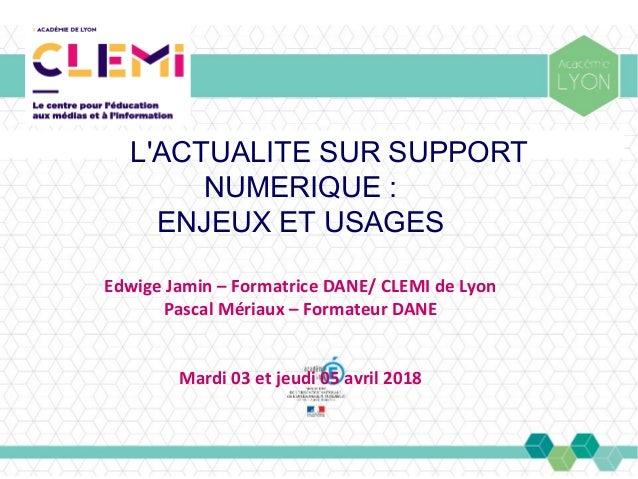 L'ACTUALITE SUR SUPPORT NUMERIQUE : ENJEUX ET USAGES Edwige Jamin – Formatrice DANE/ CLEMI de Lyon Pascal Mériaux – Format...
