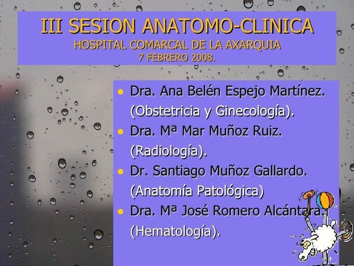 III SESION ANATOMO-CLINICA HOSPITAL COMARCAL DE LA AXARQUIA 7 FEBRERO 2008. <ul><li>Dra. Ana Belén Espejo Martínez. </li><...
