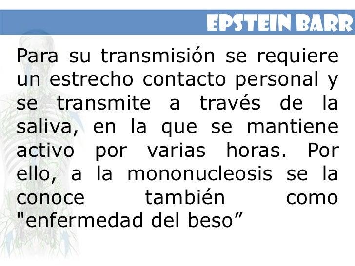 Epstein Barr<br />Para su transmisión se requiere un estrecho contacto personal y se transmite a través de la saliva, en l...