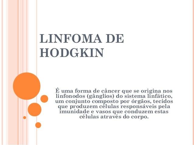 LINFOMA DE HODGKIN É uma forma de câncer que se origina nos linfonodos (gânglios) do sistema linfático, um conjunto compos...