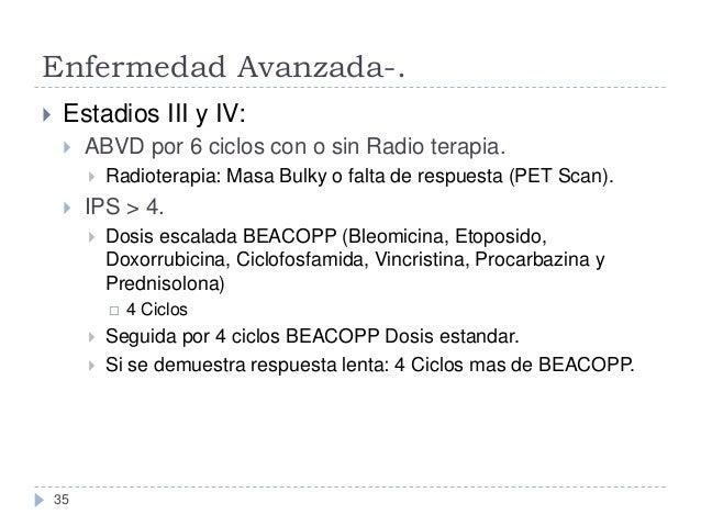 Enfermedad Avanzada-.   Estadios III y IV:   ABVD por 6 ciclos con o sin Radio terapia.     Radioterapia: Masa Bulky o...