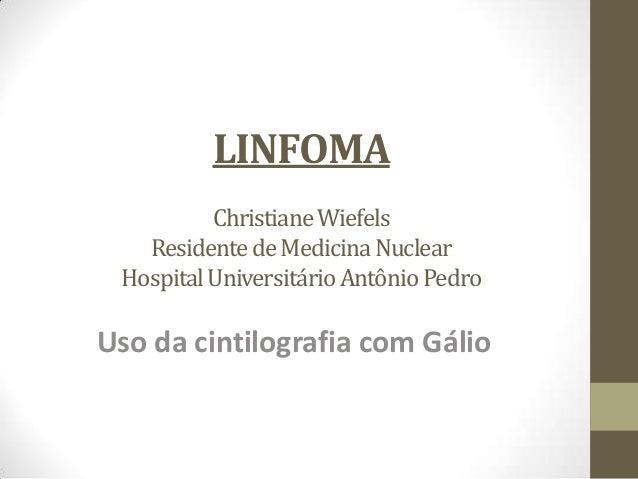 LINFOMAChristianeWiefelsResidentedeMedicinaNuclearHospitalUniversitárioAntônioPedroUso da cintilografia com Gálio