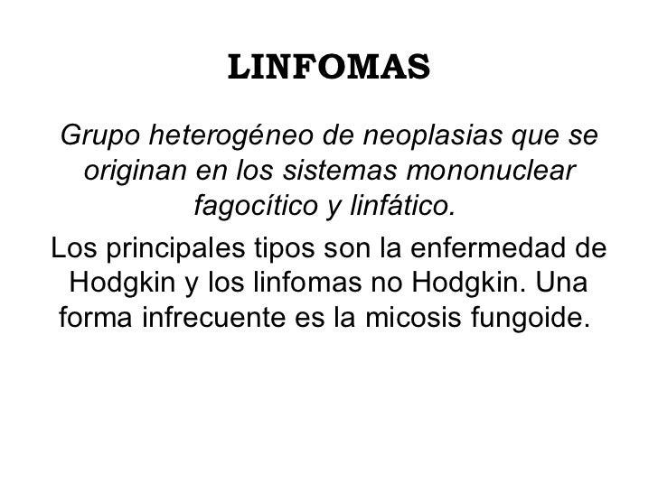 LINFOMAS Grupo heterogéneo de neoplasias que se originan en los sistemas mononuclear fagocítico y linfático.   Los princip...