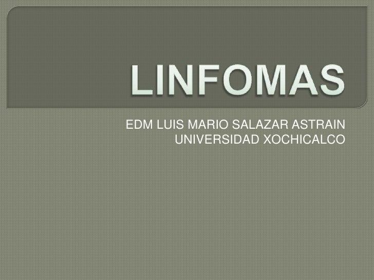 LINFOMAS<br />EDM LUIS MARIO SALAZAR ASTRAIN<br />UNIVERSIDAD XOCHICALCO<br />