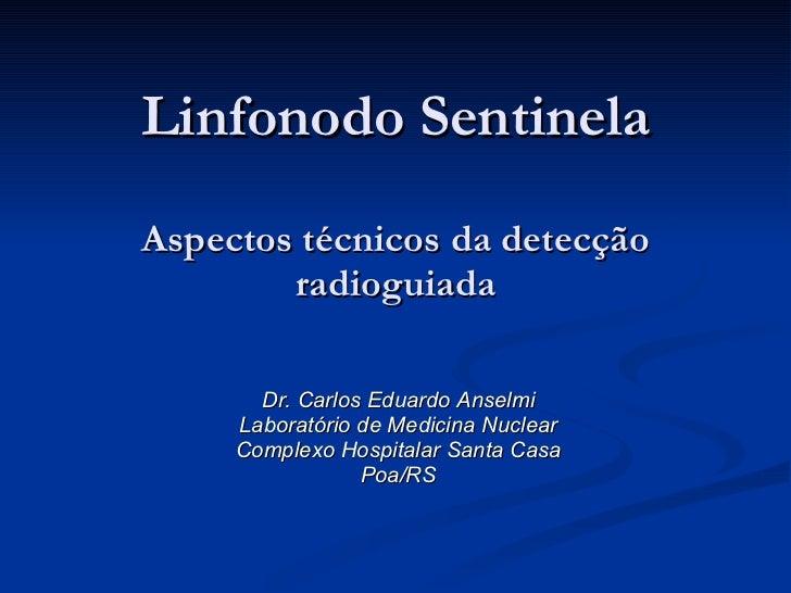 Linfonodo Sentinela Aspectos técnicos da detecção radioguiada Dr. Carlos Eduardo Anselmi Laboratório de Medicina Nuclear C...