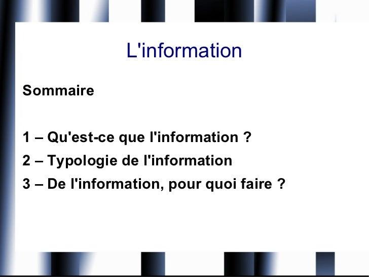 L'information <ul><li>Sommaire </li></ul><ul><li>1 – Qu'est-ce que l'information ? </li></ul><ul><li>2 – Typologie de l'in...