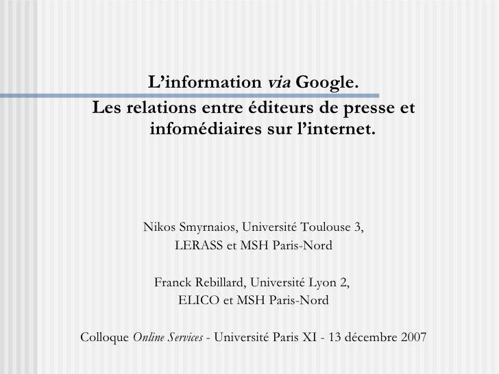 <ul><li>L'information  via  Google. </li></ul><ul><li>Les relations entre éditeurs de presse et infomédiaires sur l'intern...