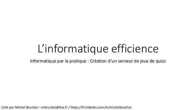 L'informatique efficience Informatique par la pratique : Création d'un serveur de jeux de quizz Créé par Michel Bruchet – ...