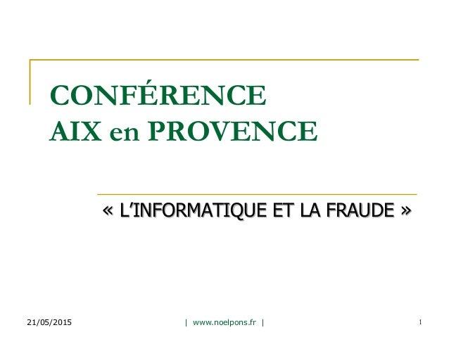 CONFÉRENCE AIX en PROVENCE « L'INFORMATIQUE ET LA FRAUDE » 21/05/2015 | www.noelpons.fr | 1