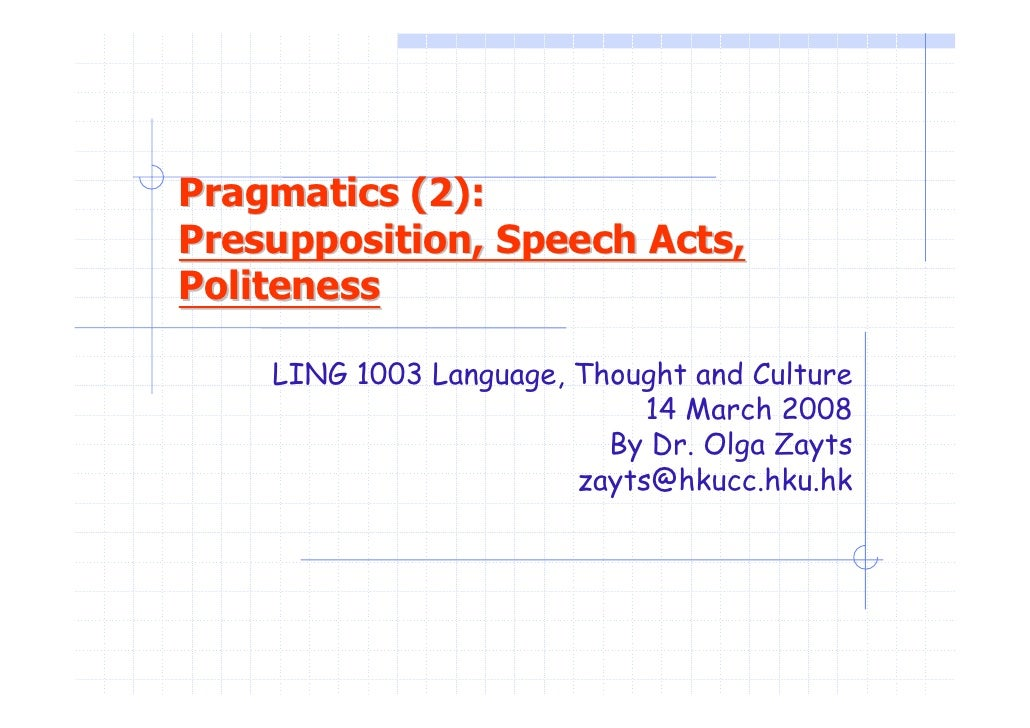 Pragmatics (2): Presupposition, Speech Acts, Politeness      LING 1003 Language, Thought and Culture                      ...