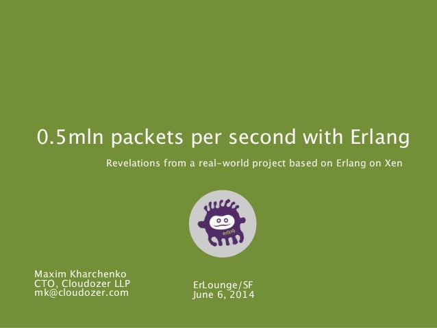 0.5mln packets per second with Erlang Revelations from a real-world project based on Erlang on Xen ErLounge/SF June 6, 201...