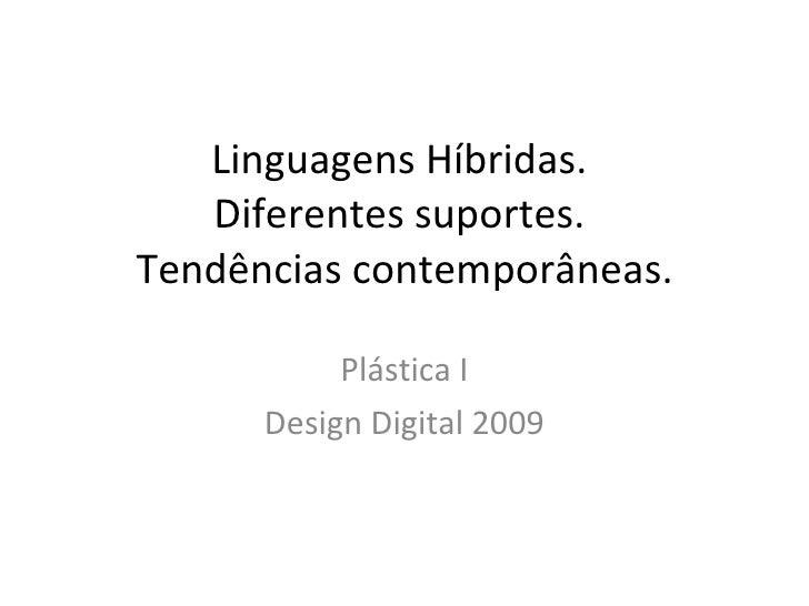 Linguagens Híbridas.  Diferentes suportes.  Tendências contemporâneas. Plástica I Design Digital 2009