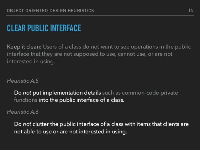 OBJECT-ORIENTED DESIGN HEURISTICS CLEAR PUBLIC INTERFACE Keep it clean: Users of a class do not want to see operations in ...