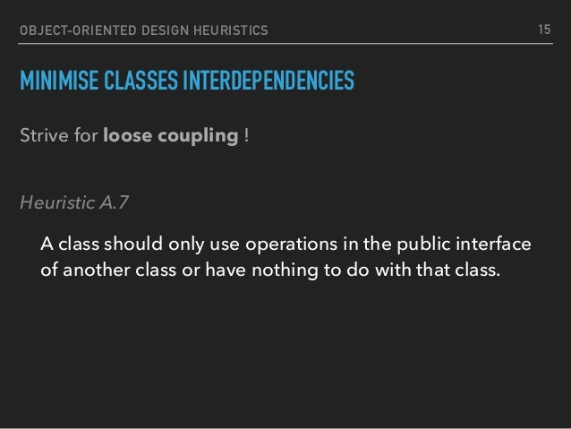 OBJECT-ORIENTED DESIGN HEURISTICS MINIMISE CLASSES INTERDEPENDENCIES Strive for loose coupling ! Heuristic A.7 A class sh...