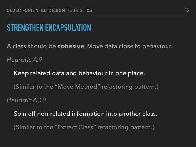 OBJECT-ORIENTED DESIGN HEURISTICS STRENGTHEN ENCAPSULATION A class should be cohesive. Move data close to behaviour. Heuri...