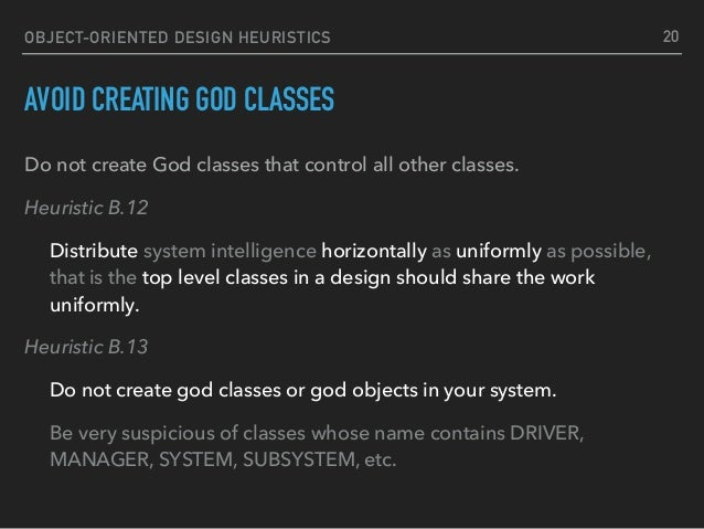 OBJECT-ORIENTED DESIGN HEURISTICS AVOID CREATING GOD CLASSES Do not create God classes that control all other classes. Heu...