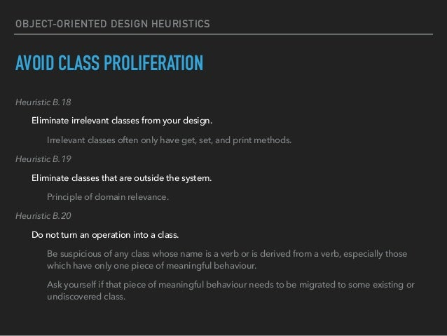OBJECT-ORIENTED DESIGN HEURISTICS AVOID CLASS PROLIFERATION Heuristic B.18 Eliminate irrelevant classes from your design. ...
