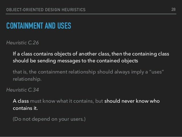 OBJECT-ORIENTED DESIGN HEURISTICS CONTAINMENT AND USES Heuristic C.26 If a class contains objects of another class, then t...