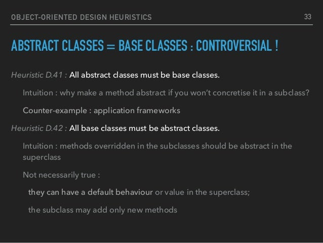 OBJECT-ORIENTED DESIGN HEURISTICS ABSTRACT CLASSES = BASE CLASSES : CONTROVERSIAL ! Heuristic D.41 : All abstract classes ...
