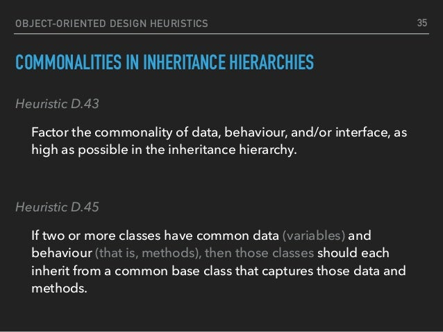 OBJECT-ORIENTED DESIGN HEURISTICS COMMONALITIES IN INHERITANCE HIERARCHIES Heuristic D.43 Factor the commonality of data, ...