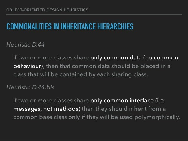 OBJECT-ORIENTED DESIGN HEURISTICS COMMONALITIES IN INHERITANCE HIERARCHIES Heuristic D.44 If two or more classes share onl...