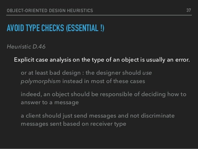 OBJECT-ORIENTED DESIGN HEURISTICS AVOID TYPE CHECKS (ESSENTIAL !) Heuristic D.46 Explicit case analysis on the type of an ...