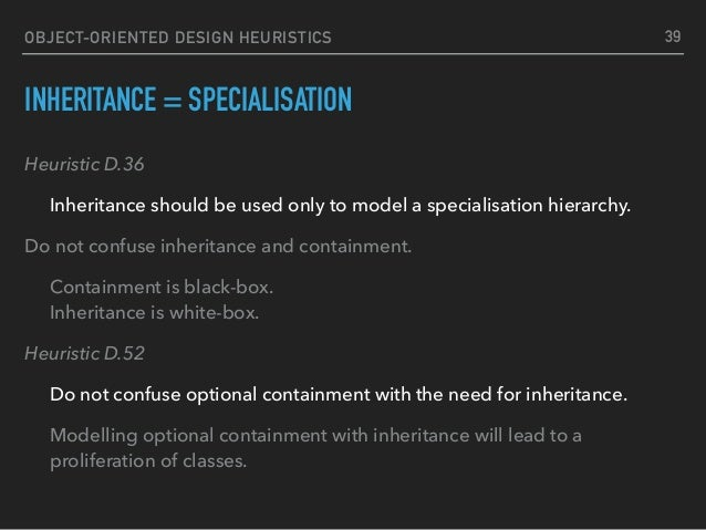 OBJECT-ORIENTED DESIGN HEURISTICS INHERITANCE = SPECIALISATION Heuristic D.36 Inheritance should be used only to model a s...