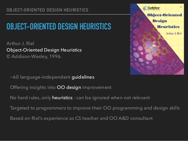 OBJECT-ORIENTED DESIGN HEURISTICS OBJECT-ORIENTED DESIGN HEURISTICS Arthur J. Riel Object-Oriented Design Heuristics © A...