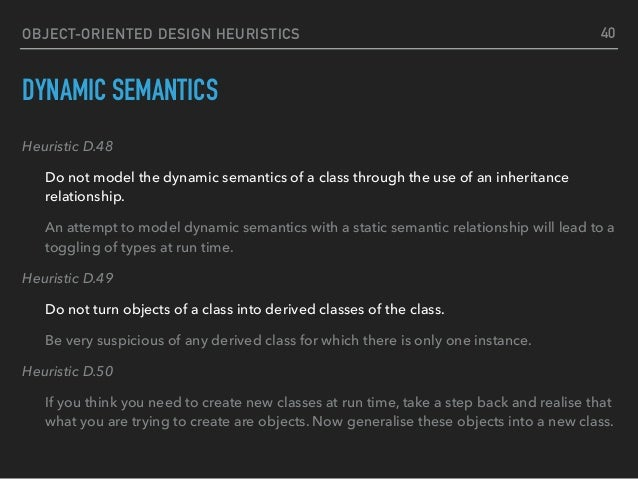 OBJECT-ORIENTED DESIGN HEURISTICS DYNAMIC SEMANTICS Heuristic D.48 Do not model the dynamic semantics of a class through t...
