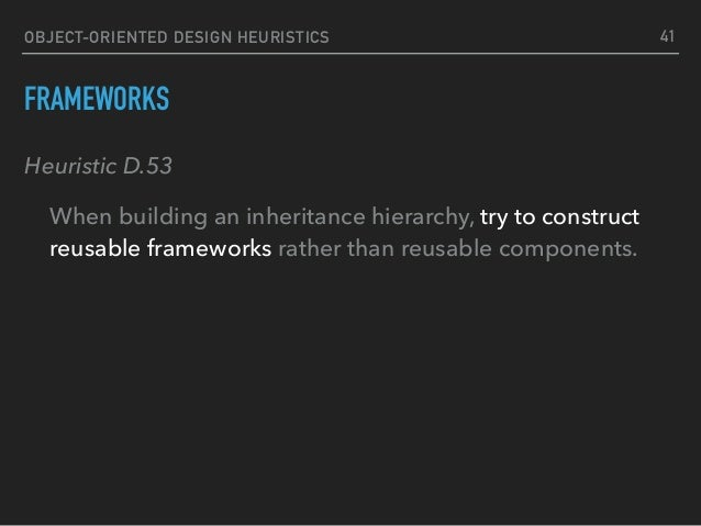 OBJECT-ORIENTED DESIGN HEURISTICS FRAMEWORKS Heuristic D.53 When building an inheritance hierarchy, try to construct reusa...