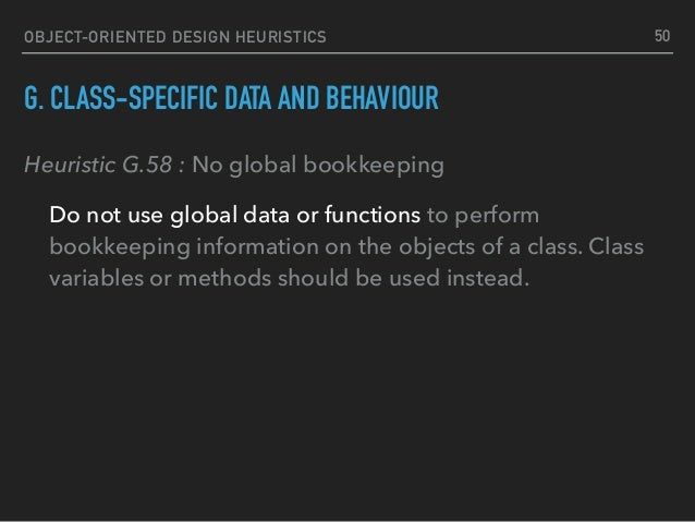 OBJECT-ORIENTED DESIGN HEURISTICS G. CLASS-SPECIFIC DATA AND BEHAVIOUR Heuristic G.58 : No global bookkeeping Do not use g...